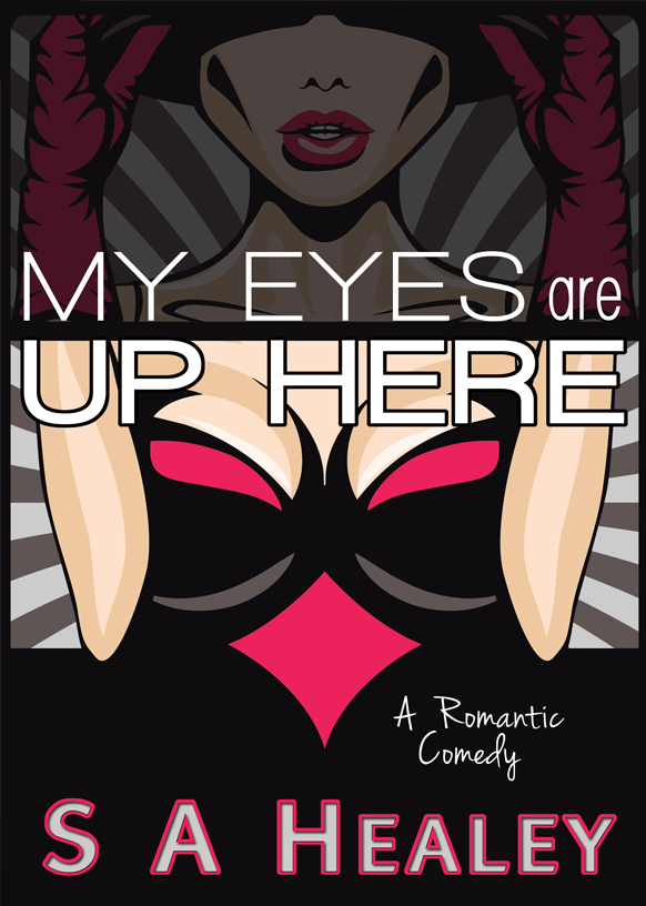 MY EYES ARE UP HERE: A Romantic Comedy by Author S A Healey - COMING SOON!